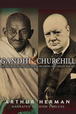 Gandhi & Churchill: The Epic Rivalry That Destroyed and Empire and Forged Our Age 9781436139045