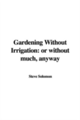 Gardening Without Irrigation: Or Without Much, Anyway 9781437851885