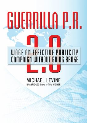 Guerrilla P.R. 2.0: Wage an Effective Publicity Campaign Without Going Broke 9781433295645