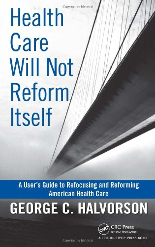 Health Care Will Not Reform Itself: A User's Guide to Refocusing and Reforming American Health Care 9781439816141