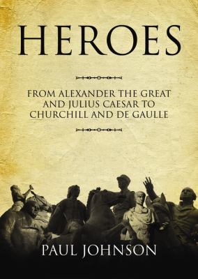 Heroes: From Alexander the Great and Julius Caesar to Churchill and de Gaulle 9781433206597