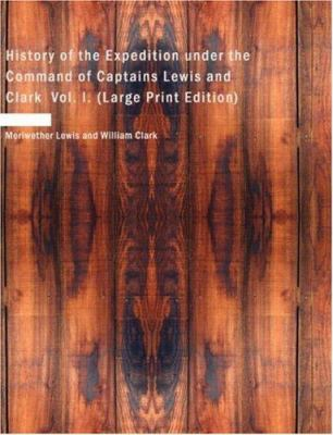 History of the Expedition Under the Command of Captains Lewis and Clark Vol. I. 9781434602589