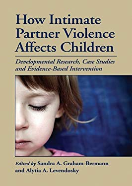 How Intimate Partner Violence Affects Children: Developmental Research, Case Studies, and Evidence-Based Intervention 9781433809309