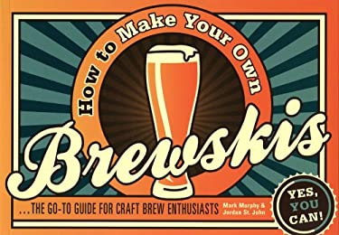How to Make Your Own Brewskis: The Go-To Guide for Craft Brew Enthusiasts 9781438001708