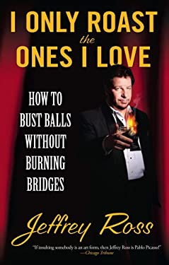I Only Roast the Ones I Love: How to Bust Balls Without Burning Bridges 9781439102794