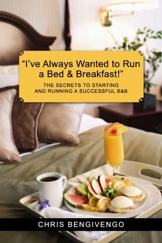 I've Always Wanted to Run a Bed and Breakfast! : The Secrets to Starting and Running a Successful B and B