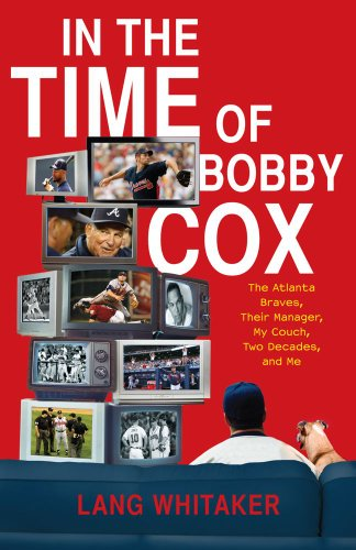 In the Time of Bobby Cox: The Atlanta Braves, Their Manager, My Couch, Two Decades, and Me 9781439148389