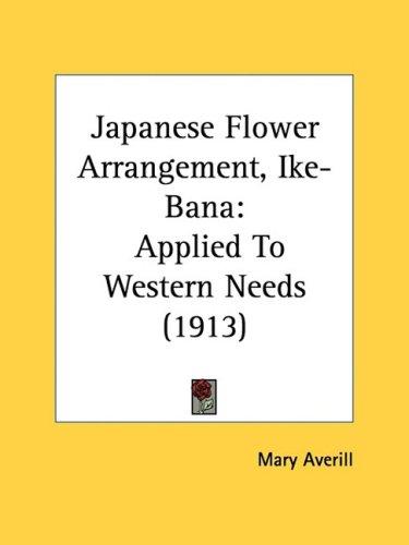 Japanese Flower Arrangement, Ike-Bana: Applied to Western Needs (1913) 9781437081466