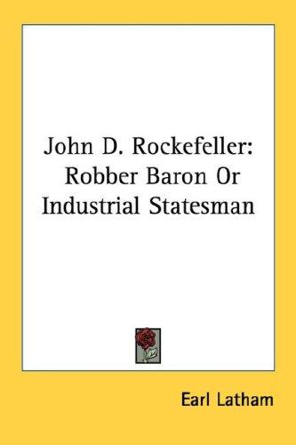 John D. Rockefeller: Robber Baron or Industrial Statesman