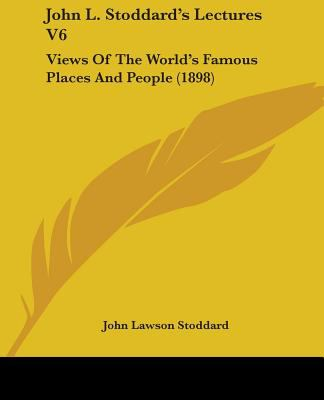 John L. Stoddard's Lectures V6: Views of the World's Famous Places and People (1898) 9781437121339