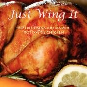 Just Wing It: Recipes Using Pre-Baked Rotisserie Chicken 9781434363237