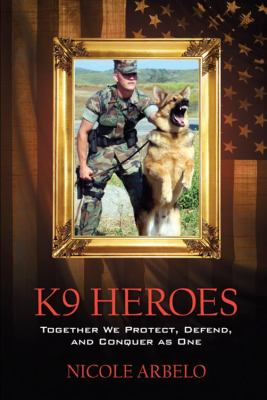 K9 Heroes: Together We Protect, Defend, and Conquer as One 9781432744755