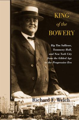 King of the Bowery: Big Tim Sullivan, Tammany Hall, and New York City from the Gilded Age to the Progressive Era 9781438431826