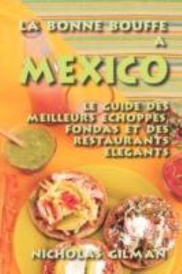 La Bonne Bouffe a Mexico - Le Guide Des Meilleurs Choppes, Fondas Et Des Restaurants Lgants
