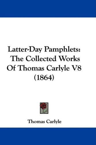 Latter-Day Pamphlets: The Collected Works of Thomas Carlyle V8 (1864) 9781437397475