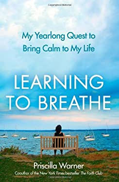 Learning to Breathe: My Yearlong Quest to Bring Calm to My Life 9781439181072