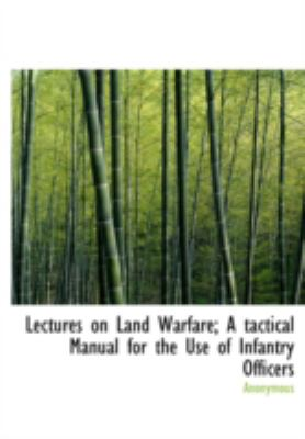 Lectures on Land Warfare; A Tactical Manual for the Use of Infantry Officers 9781437507942