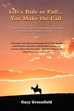 Life's Ride or Fall...You Make the Call: Thoughts, Stories, Lessons Learned and Actionable Ideas to Help Create the Ride of Your Life! 9781434361851