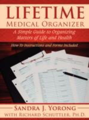 Lifetime Medical Organizer: A Simple Guide to Organizing Matters of Life and Health: How-To Instructions and Forms Included 9781434376848