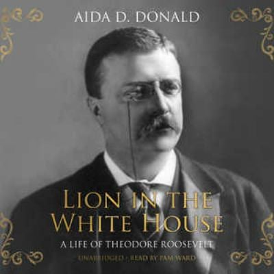 Lion in the White House: A Life of Theodore Roosevelt 9781433204043
