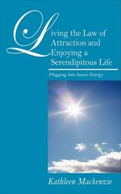 Living the Law of Attraction and Enjoying a Serendipitous Life: Plugging Into Source Energy