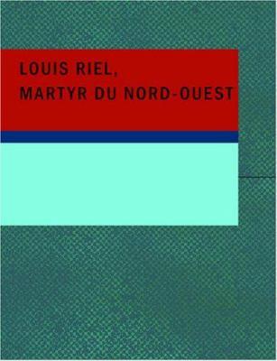 Louis Riel Martyr Du Nord-Ouest 9781434644725