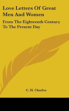 Love Letters of Great Men and Women: From the Eighteenth Century to the Present Day 9781436717090