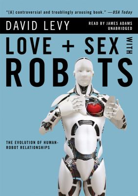 Love + Sex with Robots: The Evolution of Human-Robot Relationships 9781433247408