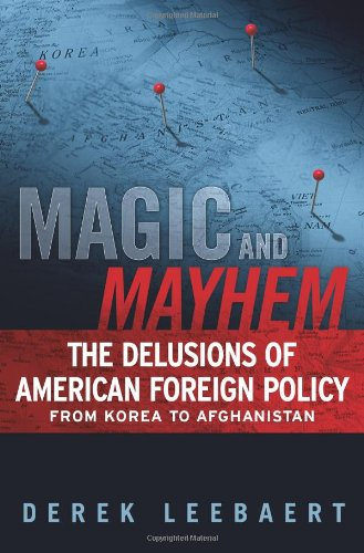 Magic and Mayhem: The Delusions of American Foreign Policy from Korea to Afghanistan 9781439125694
