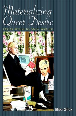 Materializing Queer Desire: Oscar Wilde to Andy Warhol 9781438427263
