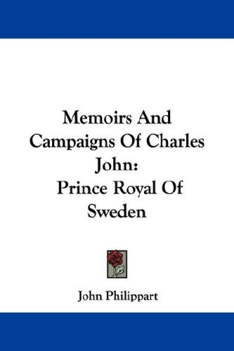 Memoirs and Campaigns of Charles John: Prince Royal of Sweden