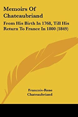 Memoirs of Chateaubriand: From His Birth in 1768, Till His Return to France in 1800 (1849) 9781437147162