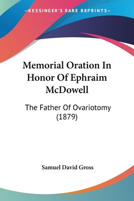 Memorial Oration in Honor of Ephraim McDowell: The Father of Ovariotomy (1879) 9781437032611