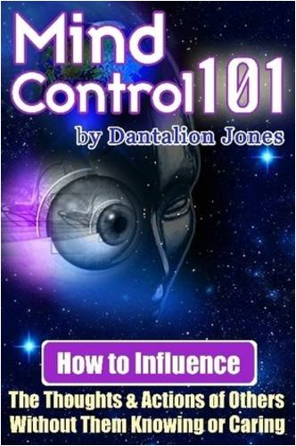 Mind Control 101 - How to Influence the Thoughts and Actions of Others Without Them Knowing or Caring 9781430318156