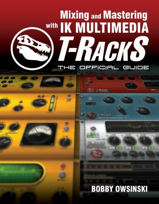 Mixing and Mastering with IK Multimedia T-RackS: The Official Guide 9781435457591