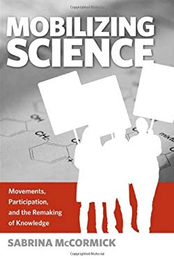 Mobilizing Science: Movements, Participation, and the Remaking of Knowledge 9781439900093