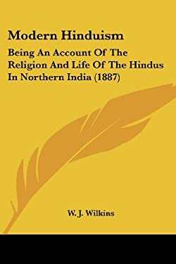 Modern Hinduism: Being an Account of the Religion and Life of the Hindus in Northern India (1887) 9781437150049
