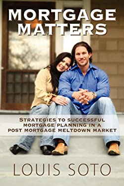 Mortgage Matters: Strategies to Successful Mortgage Planning in a Post Mortgage Meltdown Market 9781432752750