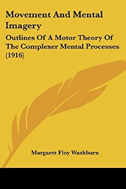 Movement and Mental Imagery: Outlines of a Motor Theory of the Complexer Mental Processes (1916) 9781437096088