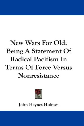 New Wars for Old: Being a Statement of Radical Pacifism in Terms of Force Versus Nonresistance