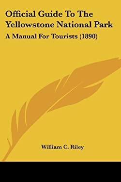 Official Guide to the Yellowstone National Park: A Manual for Tourists (1890) 9781437058949