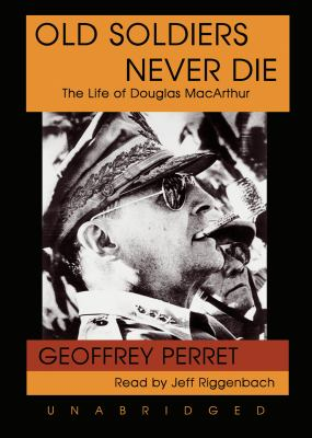 Old Soldiers Never Die: The Life of Douglas MacArthur 9781433234231
