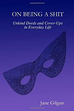 On Being a Shit: Unkind Deeds and Cover-Ups in Everyday Life 9781430310396