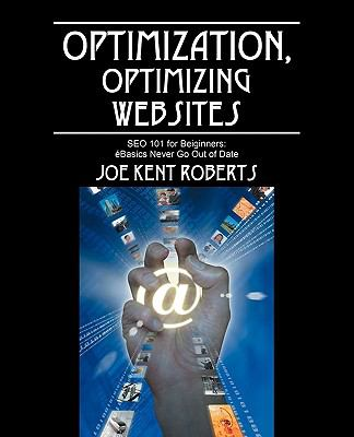 Optimization, Optimizing Websites: Seo 101 for Beiginners; Basics Never Go Out of Date 9781432723538