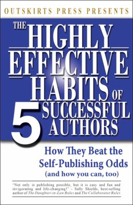 Outskirts Press Presents the Highly Effective Habits of 5 Successful Authors: How They Beat the Self-Publishing Odds, and How You Can, Too (and How to 9781432760915