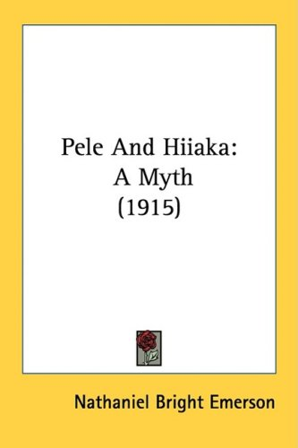 Pele and Hiiaka: A Myth (1915) 9781437100433