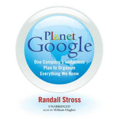 Planet Google: One Company's Audacious Plan to Organize Everything We Know 9781433255342