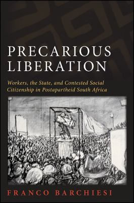 Precarious Liberation: Workers, the State, and Contested Social Citizenship in Postapartheid South Africa 9781438436104