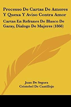 Processo de Cartas de Amores y Quexa y Aviso Contra Amor: Cartas En Refranes de Blasco de Garay, Dialogo de Mujeres (1866) 9781437124101