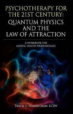 Psychotherapy for the 21st Century: Quantum Physics and the Law of Attraction: A Workbook for Mental Health Professionals 9781432751982